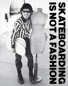 Skateboarding Is Not A Fashion : The Illustrated History of Skateboard Apparel, Hardback Book