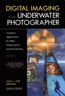 Digital Imaging for the Underwater Photographer 2ed : Computer Applications for Photo Enhancement and Presentation, Paperback Book