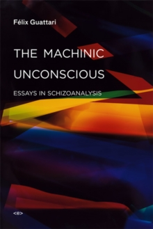 The Machinic Unconscious : Essays in Schizoanalysis, Paperback / softback Book