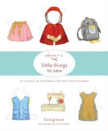 Oliver + S Little Things to Sew: 20 Classic Accessories andToys f, Hardback Book