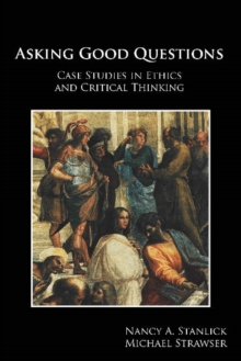 Asking Good Questions : Case Studies in Ethics and Critical Thinking, Paperback Book