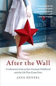 After the Wall : Confessions from an East German Childhood and the Life That Came Next, Paperback Book