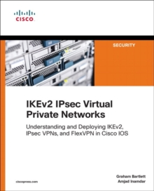 IKEv2 IPsec Virtual Private Networks : Understanding and Deploying IKEv2, IPsec VPNs, and FlexVPN in Cisco IOS, Paperback / softback Book