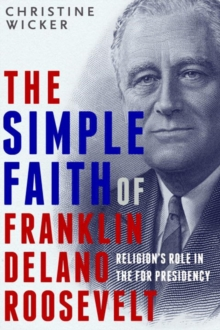 The Simple Faith Of Franklin Delano Roosevelt, Hardback Book
