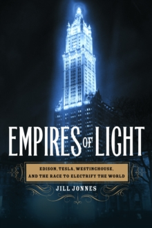 Empires of Light : Edison, Tesla, Westinghouse, and the Race to Electrify the World, EPUB eBook