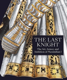 The Last Knight - The Art, Armor, and Ambition of Maximilian I, Hardback Book