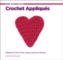 How to Make 100 Crochet Appliques : Patterns for Fun Flora, Fauna, and Icon Patches, Spiral bound Book