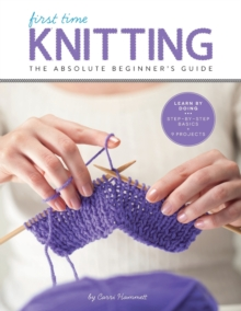 First Time Knitting : The Absolute Beginner's Guide: Learn by Doing - Step-by-Step Basics + 9 Projects, Paperback / softback Book