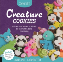 Sweet Art: Creature Cookies : Step-By-Step Instructions and 100 Decorating Ideas You Can Do, Paperback Book