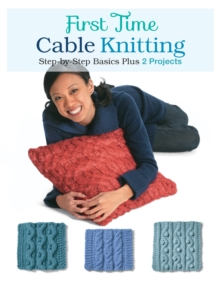 First Time Cable Knitting : Step-By-Step Basics Plus 2 Projects, Paperback Book