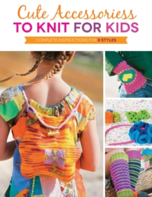 Cute Accessories to Knit for Kids : Complete Instructions for 8 Styles, Paperback Book