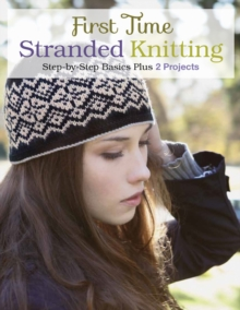 First Time Stranded Knitting : Step-by-Step Basics Plus 2 Projects, Paperback Book
