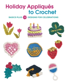 Holiday Appliques to Crochet : Basics Plus 23 Designs for Celebrations, Paperback Book