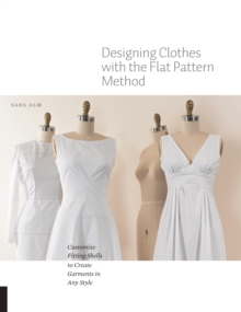 Designing Clothes with the Flat Pattern Method : Customize Fitting Shells to Create Garments in Any Style, Paperback / softback Book