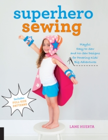 Superhero Sewing : Playful Easy Sew and No Sew Designs for Powering Kids' Big Adventures--Includes Full Size Patterns, Paperback Book