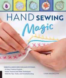 Hand Sewing Magic : Essential Know-How for Hand Stitching--*10 Easy, Creative Projects *Master Tension and Other Techniques * With Pro Tips, Tricks, and Troubleshooting, Paperback / softback Book