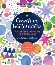Creative Watercolor : A Step-by-Step Guide for Beginners--Create with Paints, Inks, Markers, Glitter, and More!, Paperback / softback Book