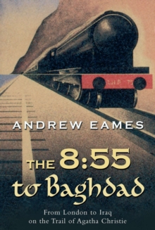 The 8:55 to Baghdad : From London to Iraq on the Trail of Agatha Christie and theOrient Express, EPUB eBook