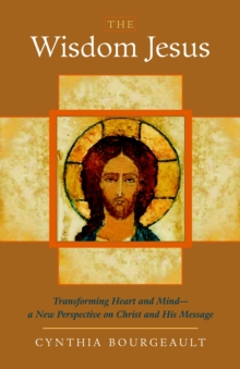 The Wisdom Jesus : Transforming Heart and Mind-A New Perspective on Christ and His Message, Paperback / softback Book