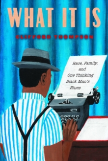 What It Is : Race, Family, and One Thinking Black Man's Blues, Paperback / softback Book