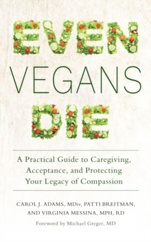 Even Vegans Die : A Practical Guide to Caregiving, Acceptance, and Protecting Your Legacy of Compassion, Paperback Book