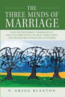 The Three Minds of Marriage : How Psychotherapy, Neuroscience, and Contemplation Can Heal, Strengthen, and Transform Intimate Relationships, Paperback Book