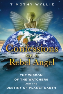 Confessions of a Rebel Angel : The Wisdom of the Watchers and the Destiny of Planet Earth, Paperback Book