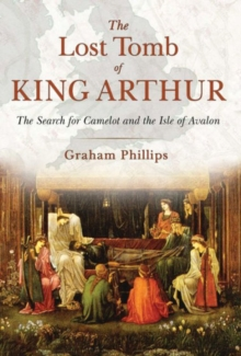 The Lost Tomb of King Arthur : The Search for Camelot and the Isle of Avalon, Paperback Book