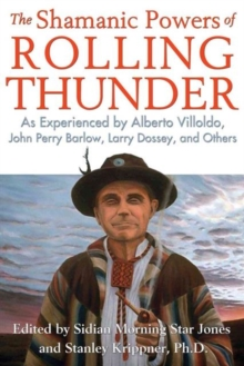 The Shamanic Powers of Rolling Thunder : As Experienced by Alberto Villoldo, John Perry Barlow, Larry Dossey, and Others, Paperback / softback Book