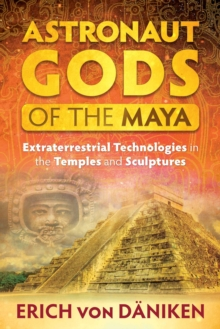 Astronaut Gods of the Maya : Extraterrestrial Technologies in the Temples and Sculptures, Paperback / softback Book