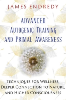Advanced Autogenic Training and Primal Awareness : Techniques for Wellness, Deeper Connection to Nature, and Higher Consciousness, Paperback Book