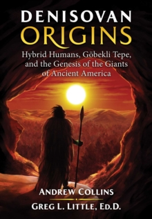 Denisovan Origins : Hybrid Humans, Goebekli Tepe, and the Genesis of the Giants of Ancient America, Paperback / softback Book