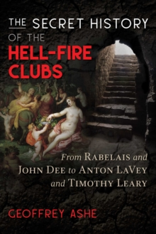 The Secret History of the Hell-Fire Clubs : From Rabelais and John Dee to Anton LaVey and Timothy Leary, EPUB eBook