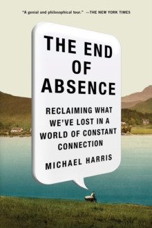 The End of Absence : Reclaiming What We've Lost in a World of Constant Connection, Paperback / softback Book
