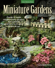 Miniature Gardens : Design and Create Miniature Fairy Gardens, Dish Gardens, Terrariums and More-Indoors and out, Paperback Book
