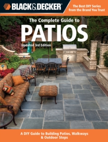 The Complete Guide to Patios (Black & Decker) : A DIY Guide to Building Patios, Walkways & Outdoor Steps, Paperback Book