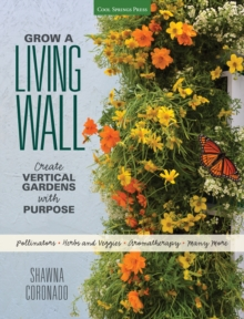 Grow a Living Wall : Create Vertical Gardens with Purpose: Pollinators - Herbs and Veggies - Aromatherapy - Many More, Paperback Book