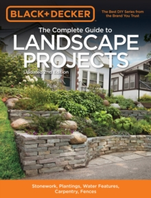 The Complete Guide to Landscape Projects (Black & Decker) : Stonework, Plantings, Water Features, Carpentry, Fences, Paperback Book