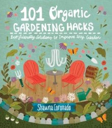 101 Organic Gardening Hacks : Eco-friendly Solutions to Improve Any Garden, Paperback / softback Book