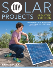 DIY Solar Projects - Updated Edition : Small Projects to Whole-home Systems: Tap Into the Sun, Paperback Book