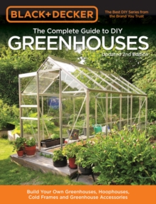 Black & Decker The Complete Guide to DIY Greenhouses, Updated 2nd Edition : Build Your Own Greenhouses, Hoophouses, Cold Frames & Greenhouse Accessories, Paperback / softback Book