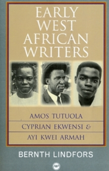 Early West African Writers : Amos Tutuola, Cyprian Ekwensi & Ayi Kwei Armah, Paperback Book
