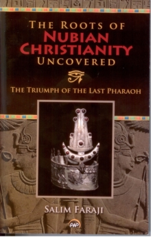 The Roots Of Nubian Christianity Uncovered : The Triumph of The Last Pharaoh, Paperback Book