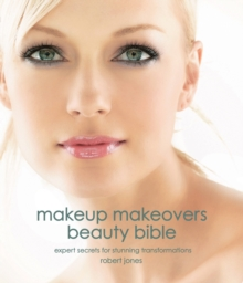 Makeup Makeovers Beauty Bible : Expert Secrets for Stunning Transformations, Paperback Book