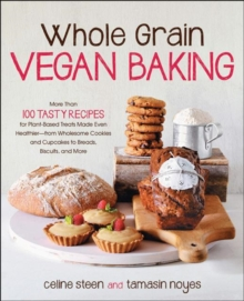 Whole Grain Vegan Baking : More Than 100 Tasty Recipes for Plant-Based Treats Made Even Healthier-From Wholesome Cookies and Cupcakes to Breads, Biscuits, and More, Paperback Book