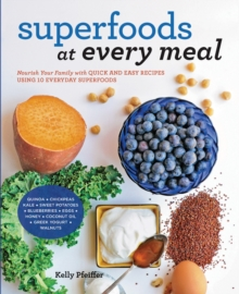 Superfoods at Every Meal : Nourish Your Family with Quick and Easy Recipes Using 10 Everyday Superfoods: * Quinoa * Chickpeas * Kale * Sweet Potatoes * Blueberries * Eggs * Honey * Coconut Oil * Greek, Paperback Book
