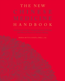 The New Chinese Medicine Handbook : An Innovative Guide to Integrating Eastern Wisdom with Western Practice for Modern Healing, Paperback / softback Book