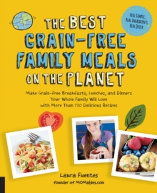 The Best Grain-Free Family Meals on the Planet : Make Grain-Free Breakfasts, Lunches, and Dinners Your Whole Family Will Love with More Than 170 Delicious Recipes, Paperback Book