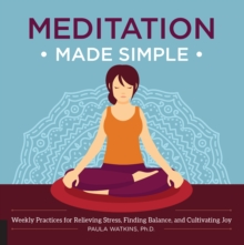 Meditation Made Simple : Weekly Practices for Relieving Stress, Finding Balance, and Cultivating Joy, Paperback Book