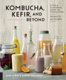 Kombucha, Kefir, and Beyond : A Fun and Flavorful Guide to Fermenting Your Own Probiotic Beverages at Home, Hardback Book